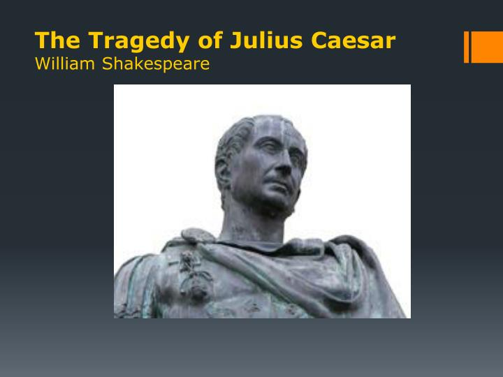the tragic hero in julius caesar a play by william shakespeare Commentary julius caesar is a play about moral ambiguity in a political setting and the personal tragedy that results it resembles both the history plays, written somewhat earlier, and the great tragedies, soon to come.