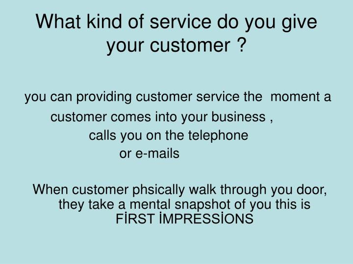 What kind of service do you give your customer ?
