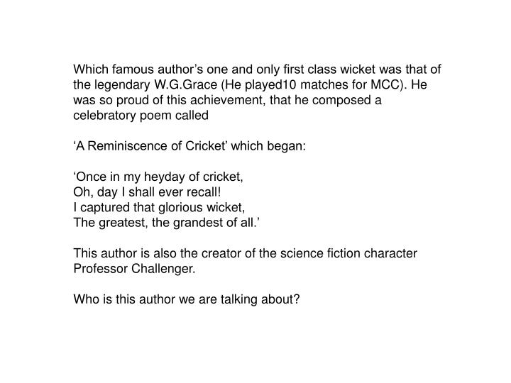 Which famous author's one and only first class wicket was that of the legendary W.G.Grace (He played10 matches for MCC). He was so proud of this achievement, that he composed a celebratory poem called