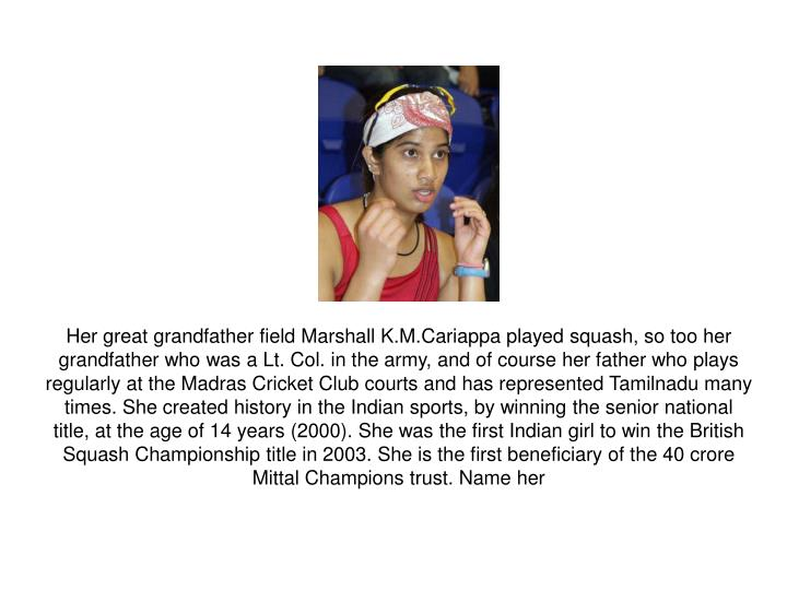 Her great grandfather field Marshall K.M.Cariappa played squash, so too her grandfather who was a Lt. Col. in the army, and of course her father who plays regularly at the Madras Cricket Club courts and has represented Tamilnadu many times. She created history in the Indian sports, by winning the senior national title, at the age of 14 years (2000). She was the first Indian girl to win the British Squash Championship title in 2003. She is the first beneficiary of the 40 crore Mittal Champions trust. Name her