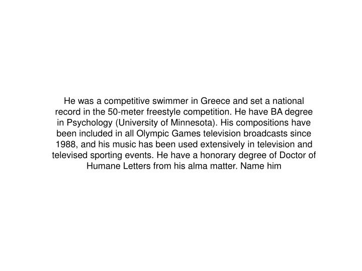 He was a competitive swimmer in Greece and set a national record in the 50-meter freestyle competition. He have BA degree in Psychology (University of Minnesota). His compositions have been included in all Olympic Games television broadcasts since 1988, and his music has been used extensively in television and televised sporting events. He have a honorary degree of Doctor of Humane Letters from his alma matter. Name him