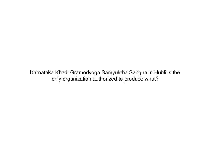 Karnataka Khadi Gramodyoga Samyuktha Sangha in Hubli is the only organization authorized to produce what?