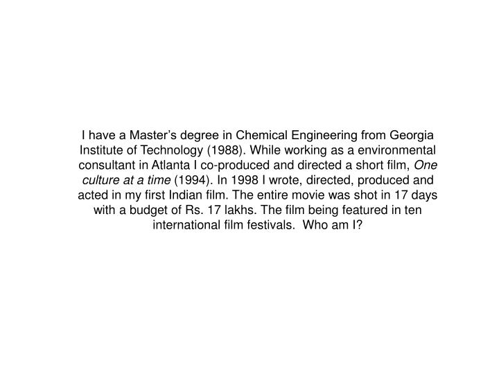 I have a Master's degree in Chemical Engineering from Georgia Institute of Technology (1988). While working as a environmental consultant in Atlanta I co-produced and directed a short film,