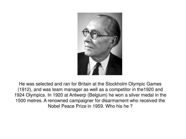 He was selected and ran for Britain at the Stockholm Olympic Games (1912), and was team manager as well as a competitor in the1920 and 1924 Olympics. In 1920 at Antwerp (Belgium) he won a silver medal in the 1500 metres. A renowned campaigner for disarmament who received the Nobel Peace Prize in 1959. Who his he ?