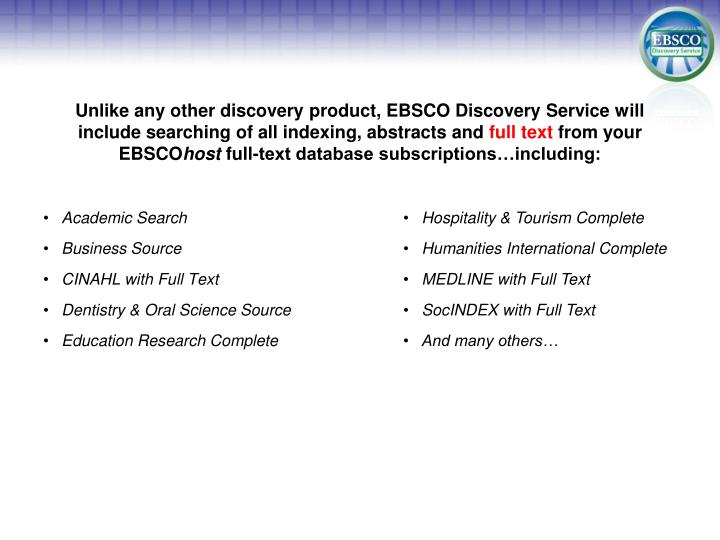 Unlike any other discovery product, EBSCO Discovery Service will include searching of all indexing, abstracts and
