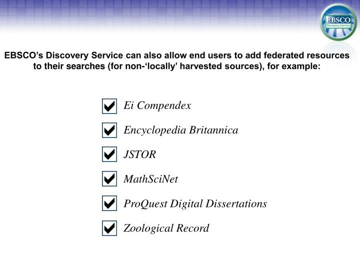 EBSCO's Discovery Service can also allow end users to add federated resources to their searches (for non-'locally' harvested sources), for example: