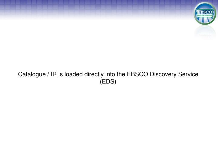 Catalogue / IR is loaded directly into the EBSCO Discovery Service (EDS)
