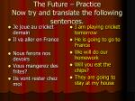 the future practice now try and translate the following sentences