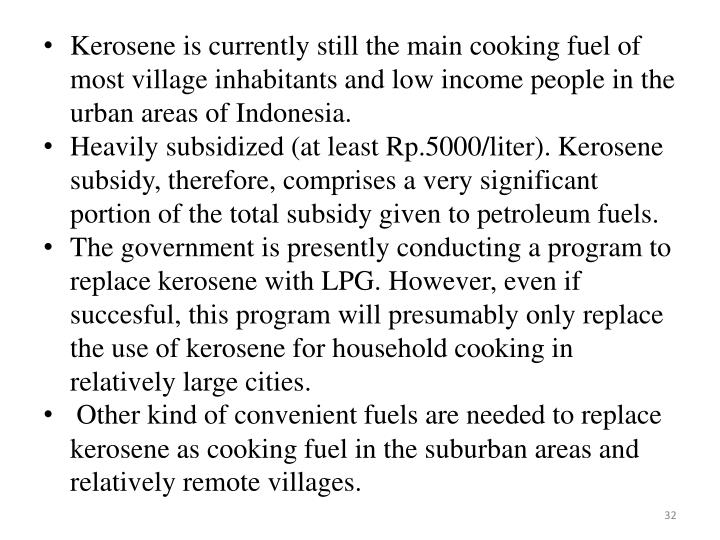 Kerosene is currently still the main cooking fuel of most village inhabitants and low income people in the urban areas of Indonesia.