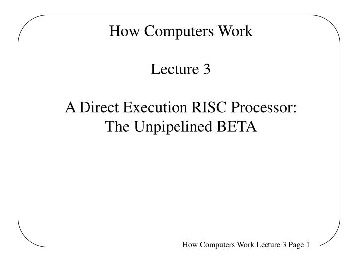 how computers work lecture 3 a direct execution risc processor the unpipelined beta n.