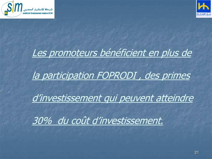 Les promoteurs bénéficient en plus de la participation FOPRODI , des primes d'investissement qui peuvent atteindre 30%  du coût d'investissement.