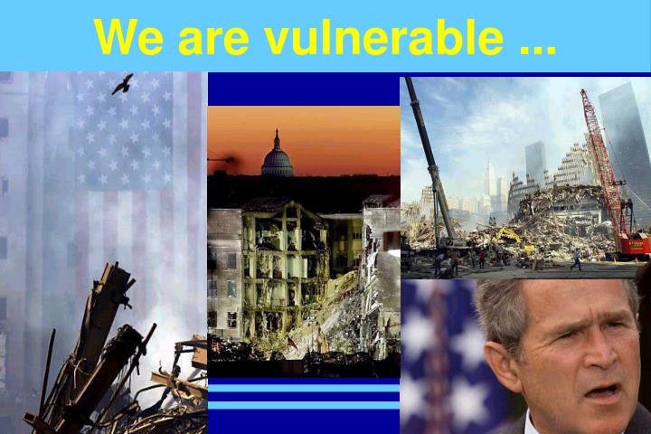 We are vulnerable ...