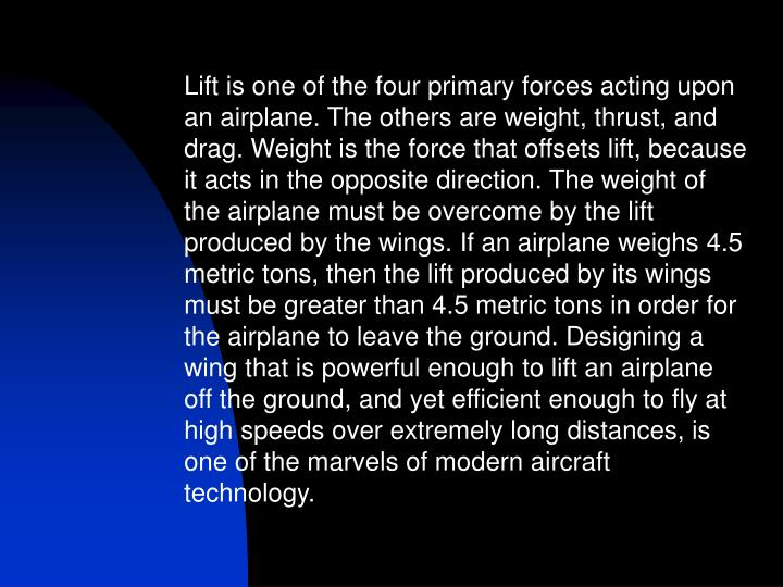 Lift is one of the four primary forces acting upon an airplane. The others are weight, thrust, and drag. Weight is the force that offsets lift, because it acts in the opposite direction. The weight of the airplane must be overcome by the lift produced by the wings. If an airplane weighs 4.5 metric tons, then the lift produced by its wings must be greater than 4.5 metric tons in order for the airplane to leave the ground. Designing a wing that is powerful enough to lift an airplane off the ground, and yet efficient enough to fly at high speeds over extremely long distances, is one of the marvels of modern aircraft technology.