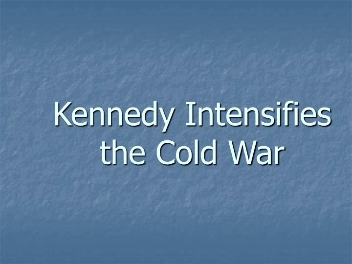 Kennedy Intensifies  the Cold War