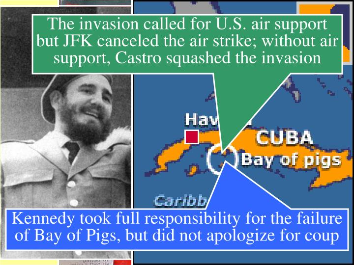 The invasion called for U.S. air support but JFK canceled the air strike; without air support, Castro squashed the invasion