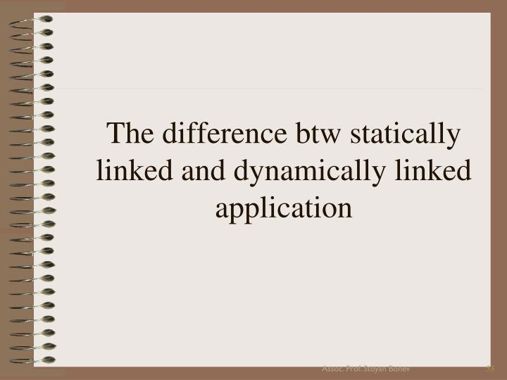 The difference btw statically linked and dynamically linked application