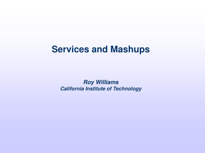 services and mashups roy williams california institute of technology n.