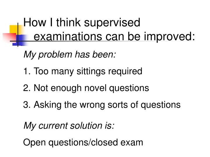 How I think supervised examinations can be improved: