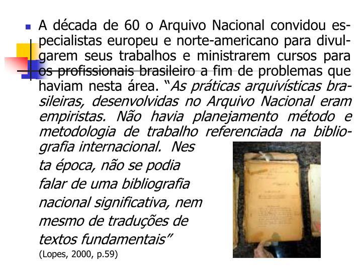 """A década de 60 o Arquivo Nacional convidou es-pecialistas europeu e norte-americano para divul-garem seus trabalhos e ministrarem cursos para os profissionais brasileiro a fim de problemas que haviam nesta área. """""""