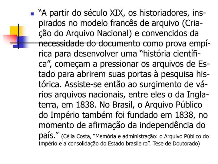 """""""A partir do século XIX, os historiadores, ins-pirados no modelo francês de arquivo (Cria-ção do Arquivo Nacional) e convencidos da necessidade do documento como prova empí-rica para desenvolver uma """"história científi-ca"""", começam a pressionar os arquivos de Es-tado para abrirem suas portas à pesquisa his-tórica. Assiste-se então ao surgimento de vá-rios arquivos nacionais, entre eles o da Ingla-terra, em 1838. No Brasil, o Arquivo Público do Império também foi fundado em 1838, no momento de afirmação da independência do país."""""""