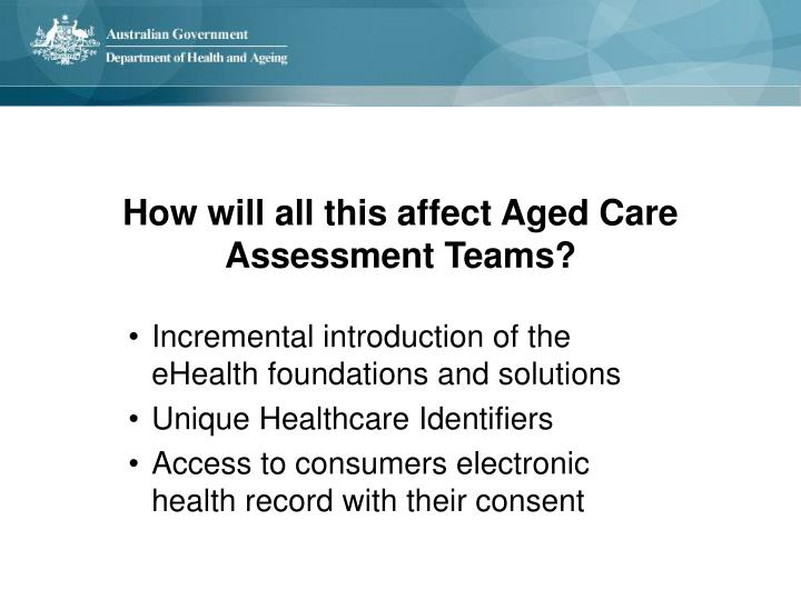 How will all this affect Aged Care Assessment Teams?