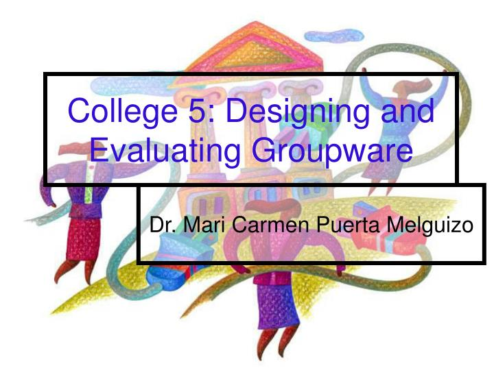 college 5 designing and evaluating groupware n.