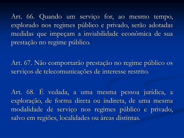 Art. 66. Quando um serviço for, ao mesmo tempo, explorado nos regimes público e privado, serão adotadas medidas que impeçam a inviabilidade econômica de sua prestação no regime público.