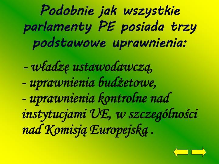 Podobnie jak wszystkie parlamenty PE posiada trzy podstawowe uprawnienia: