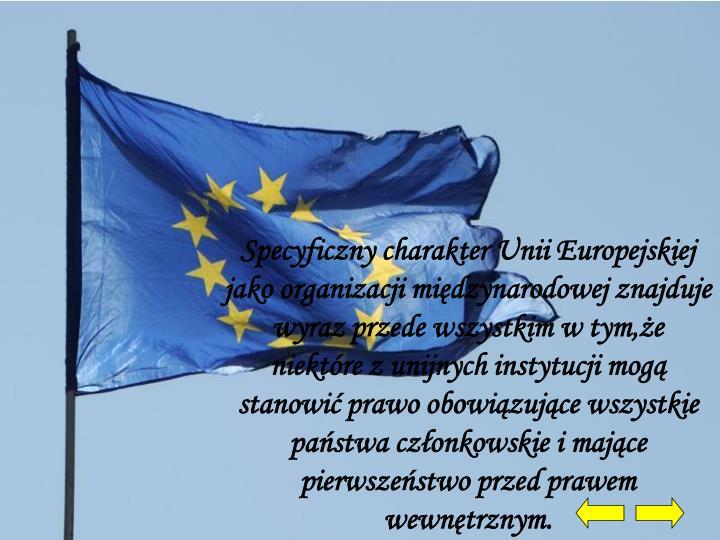 Specyficzny charakter Unii Europejskiej jako organizacji międzynarodowej znajduje wyraz przede wszy...