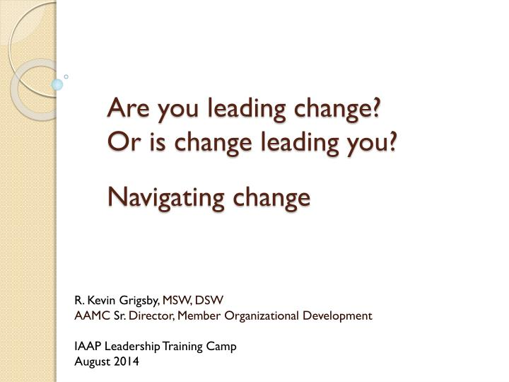 are you leading change or is change leading you navigating change n.