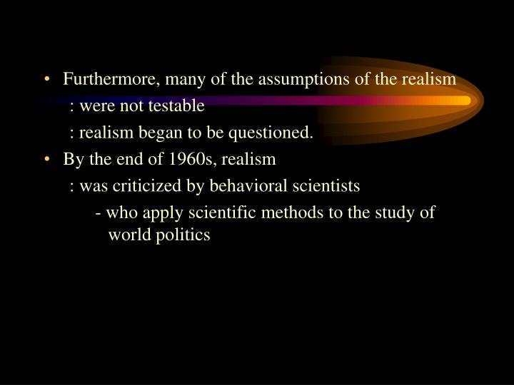 Furthermore, many of the assumptions of the realism