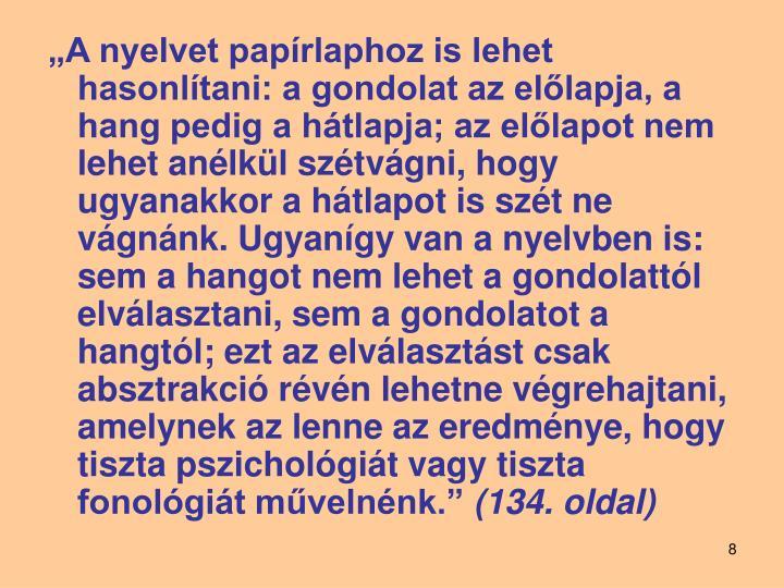 """""""A nyelvet papírlaphoz is lehet hasonlítani: a gondolat az előlapja, a hang pedig a hátlapja; az előlapot nem lehet anélkül szétvágni, hogy ugyanakkor a hátlapot is szét ne vágnánk. Ugyanígy van a nyelvben is: sem a hangot nem lehet a gondolattól elválasztani, sem a gondolatot a hangtól; ezt az elválasztást csak absztrakció révén lehetne végrehajtani, amelynek az lenne az eredménye, hogy tiszta pszichológiát vagy tiszta fonológiát művelnénk."""""""