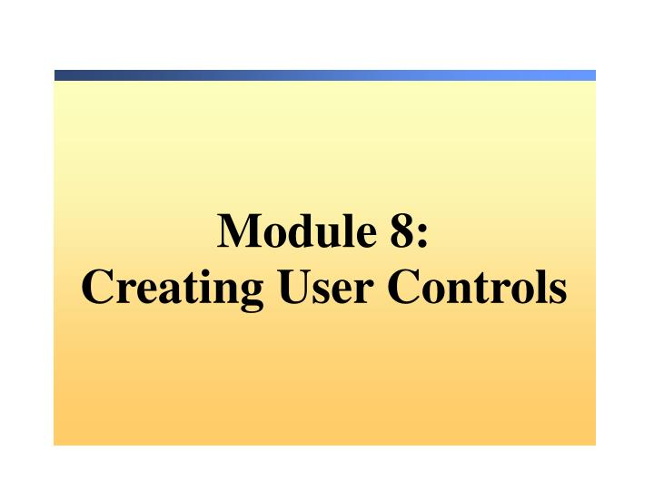 Ppt Mo Dule 8 Creating User Controls Powerpoint