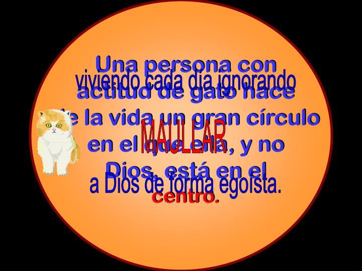 Una persona con                   actitud de gato hace                          de la vida un gran círculo             en el que ella, y no                            Dios, está en el