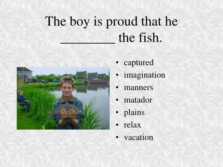 The boy is proud that he ________ the fish.