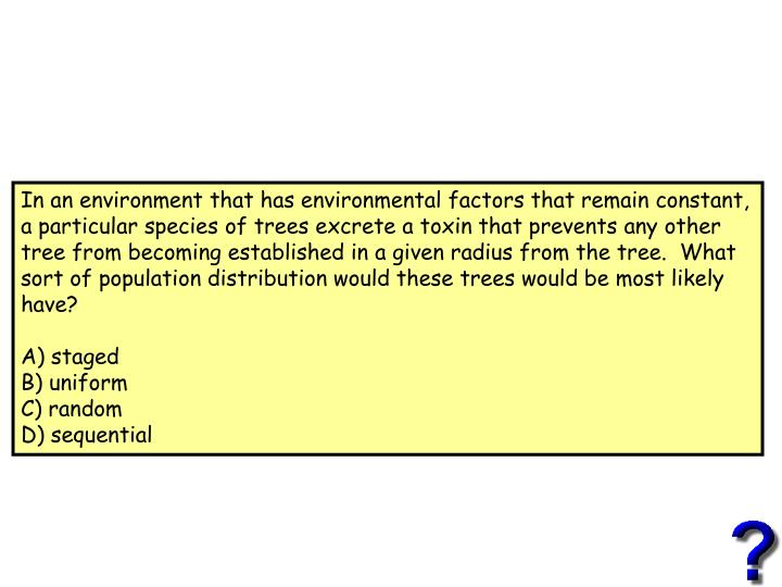 In an environment that has environmental factors that remain constant, a particular species of trees excrete a toxin that prevents any other tree from becoming established in a given radius from the tree.  What sort of population distribution would these trees would be most likely have?