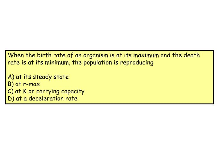 When the birth rate of an organism is at its maximum and the death rate is at its minimum, the population is reproducing