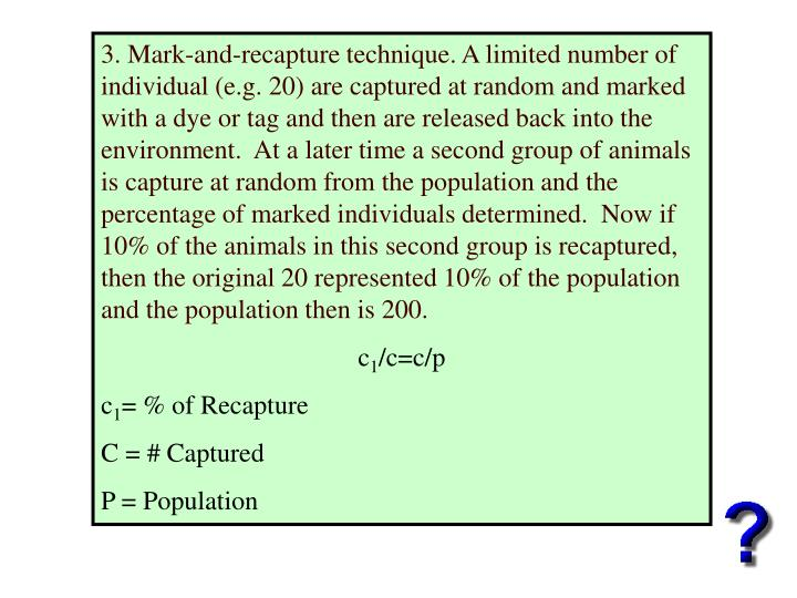 3. Mark-and-recapture technique. A limited number of individual (e.g. 20) are captured at random and marked with a dye or tag and then are released back into the environment.  At a later time a second group of animals is capture at random from the population and the percentage of marked individuals determined.  Now if 10% of the animals in this second group is recaptured, then the original 20 represented 10% of the population and the population then is 200.