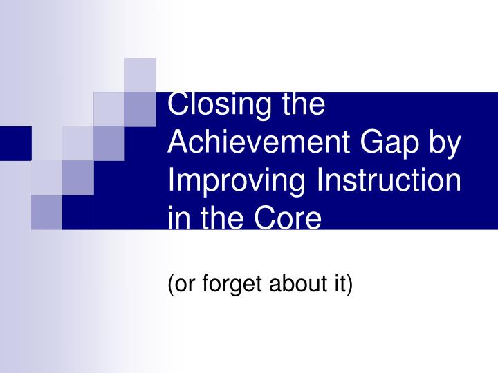 closing the achievement gap by improving instruction in the core n.