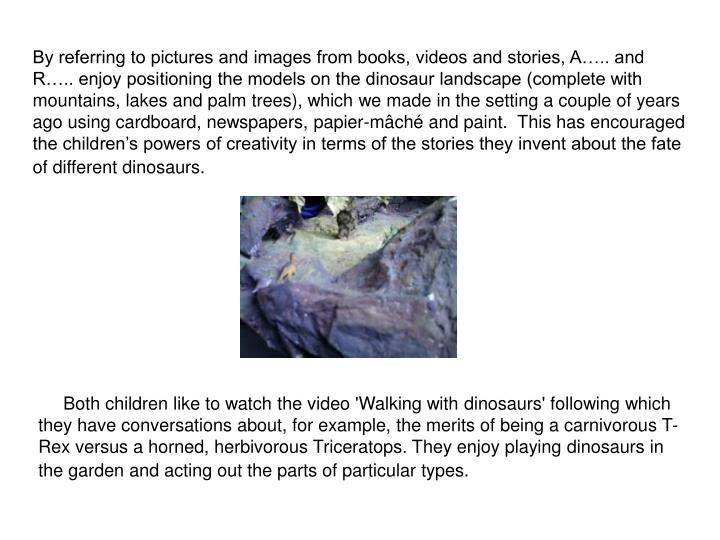 By referring to pictures and images from books, videos and stories, A….. and R….. enjoy positioning the models on the dinosaur landscape (complete with mountains, lakes and palm trees), which we made in the setting a couple of years ago using cardboard, newspapers, papier-mâché and paint.  This has encouraged the children's powers of creativity in terms of the stories they invent about the fate of different dinosaurs.