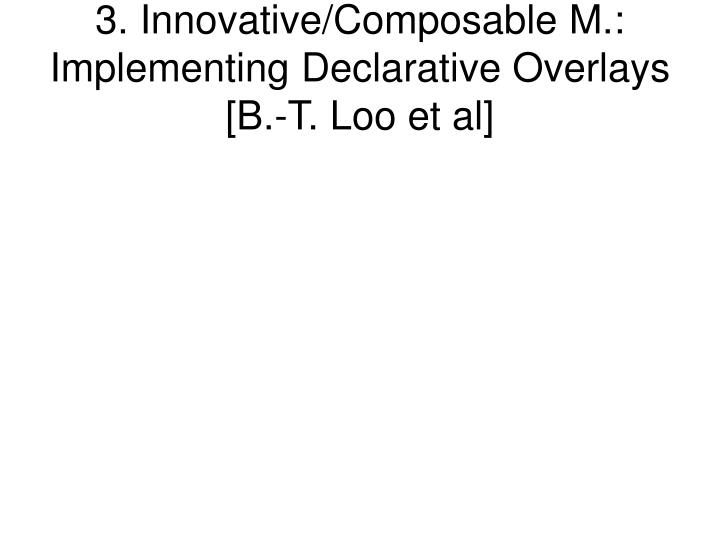 3. Innovative/Composable M.: Implementing Declarative Overlays [B.-T. Loo et al]