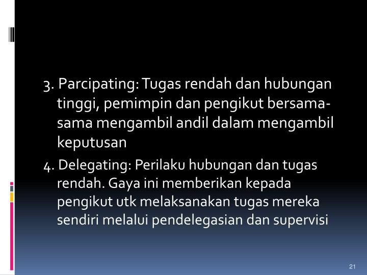3. Parcipating: Tugas rendah dan hubungan tinggi, pemimpin dan pengikut bersama-sama mengambil andil dalam mengambil keputusan