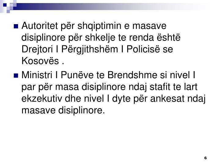Autoritet për shqiptimin e masave disiplinore për shkelje te renda është Drejtori I Përgjithshëm I Policisë se Kosovës .