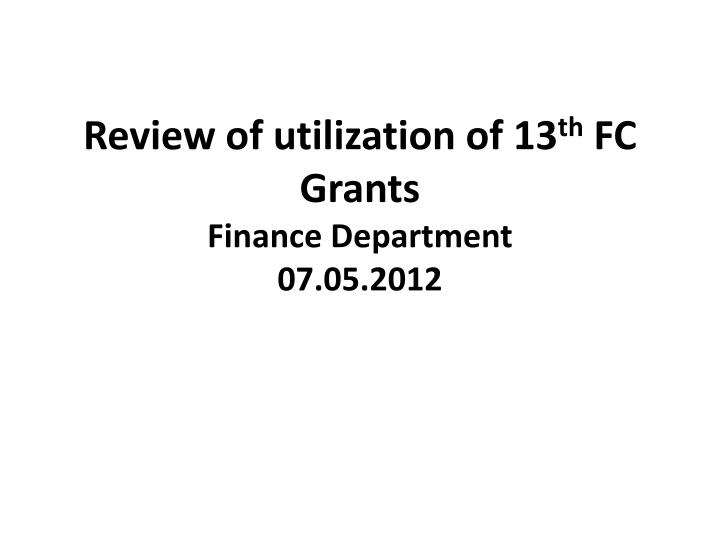 review of utilization of 13 th fc grants finance department 07 05 2012 n.
