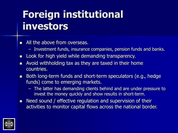 foreign institutional investors When a foreign individual or institution do invest in our physical properties, like,electricity,drinking water,road,factory etc then this type of investment will be known as fdi.