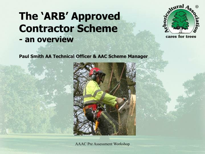 the arb approved contractor scheme an overview paul smith aa technical officer aac scheme manager n.