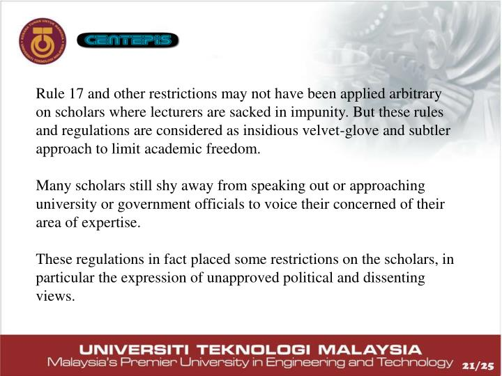 Rule 17 and other restrictions may not have been applied arbitrary on scholars where lecturers are sacked in impunity. But these rules and regulations are considered as insidious velvet-glove and subtler approach to limit academic freedom.