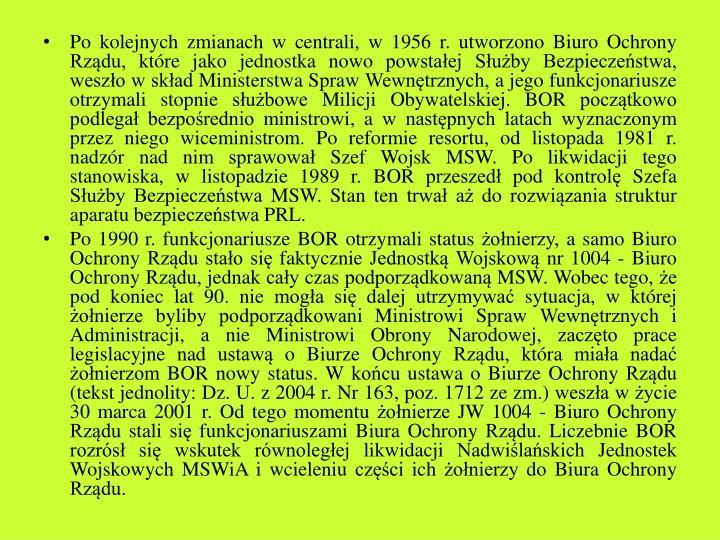 Po kolejnych zmianach w centrali, w 1956 r. utworzono Biuro Ochrony Rządu, które jako jednostka nowo powstałej Służby Bezpieczeństwa, weszło w skład Ministerstwa Spraw Wewnętrznych, a jego funkcjonariusze otrzymali stopnie służbowe Milicji Obywatelskiej. BOR początkowo podlegał bezpośrednio ministrowi, a w następnych latach wyznaczonym przez niego wiceministrom. Po reformie resortu, od listopada 1981 r. nadzór nad nim sprawował Szef Wojsk MSW. Po likwidacji tego stanowiska, w listopadzie 1989 r. BOR przeszedł pod kontrolę Szefa Służby Bezpieczeństwa MSW. Stan ten trwał aż do rozwiązania struktur aparatu bezpieczeństwa PRL.