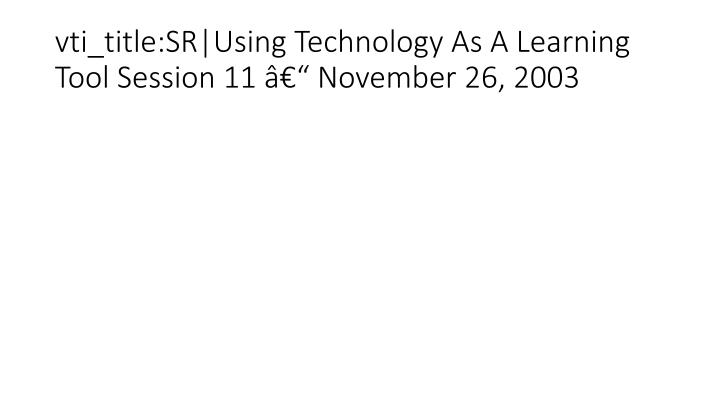 vti_title:SR|Using Technology As A Learning Tool Session 11 – November 26, 2003