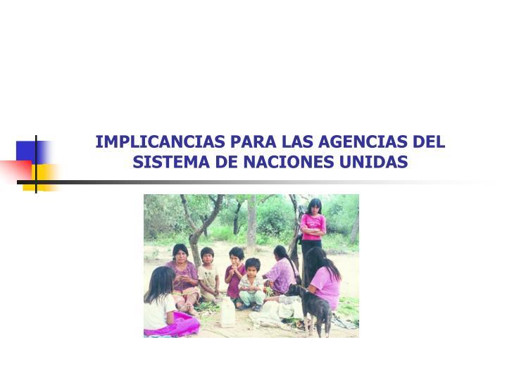 IMPLICANCIAS PARA LAS AGENCIAS DEL SISTEMA DE NACIONES UNIDAS